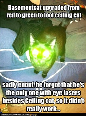 sadly enouf, he forgot that he's the only one with eye lasers besides Ceiling cat, so it didn't really work...