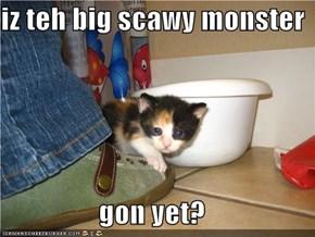 iz teh big scawy monster  gon yet?