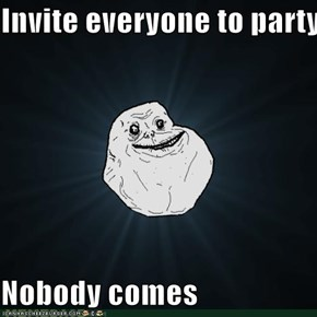 Invite everyone to party  Nobody comes