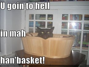 U goin to hell in mah han'basket!