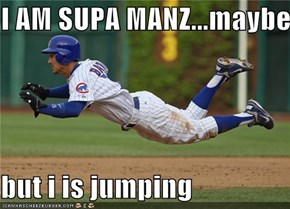 I AM SUPA MANZ...maybe.  but i is jumping