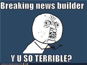 Breaking news builder  Y U SO TERRIBLE?