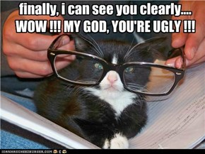 finally, i can see you clearly.... WOW !!! MY GOD, YOU'RE UGLY !!!
