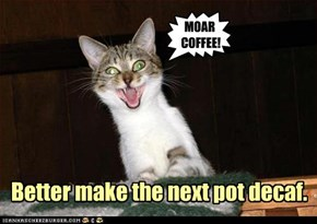 Better make the next pot decaf.