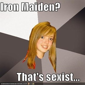 Iron Maiden?  That's sexist...
