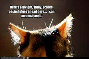 Dere's a bwight, shiny, scaree, ossim future ahead dere.... I can awmost see it.