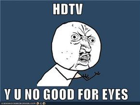 HDTV  Y U NO GOOD FOR EYES