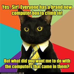 Yes , Sir!  Everyone has a brand new computer box to climb in!