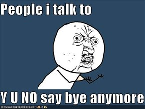 People i talk to  Y U NO say bye anymore