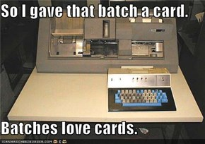 So I gave that batch a card.  Batches love cards.