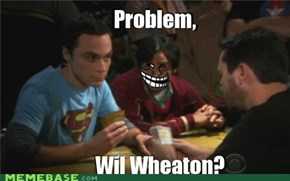 Problem, Wil Wheaton?