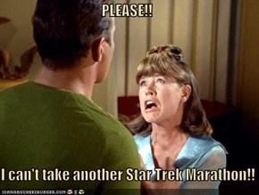 PLEASE!!  I can't take another Star Trek Marathon!!