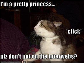 I'm a pretty princess... *click* plz don't put on the interwebs?