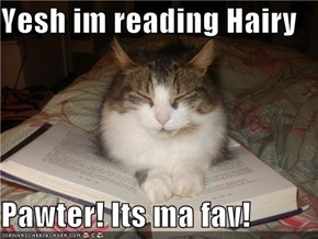 Yesh im reading Hairy  Pawter! Its ma fav!