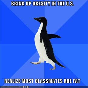 BRING UP OBESITY IN THE U.S.  REALIZE MOST CLASSMATES ARE FAT