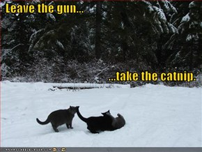 Leave the gun... ...take the catnip.