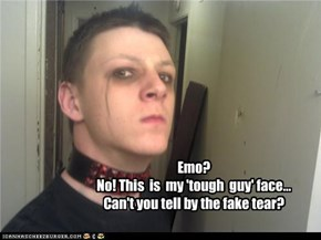 Emo?  No! This  is  my 'tough  guy' face... Can't you tell by the fake tear?