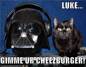 LUKE...  GIMME UR CHEEZBURGER!