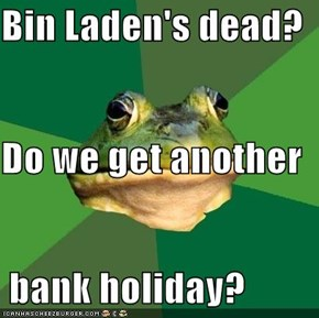 Bin Laden's dead? Do we get another  bank holiday?