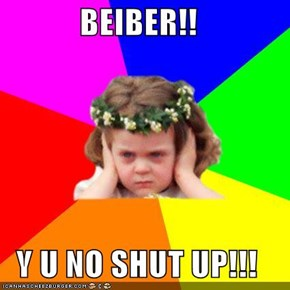 BEIBER!!  Y U NO SHUT UP!!!
