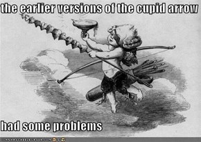 the earlier versions of the cupid arrow  had some problems