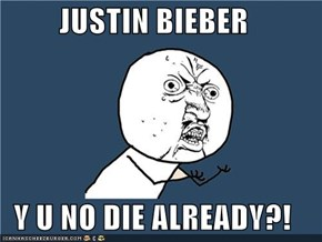 JUSTIN BIEBER  Y U NO DIE ALREADY?!