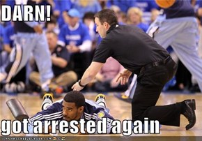 DARN!  got arrested again