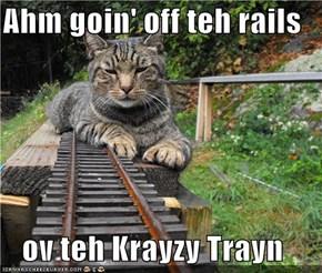 Ahm goin' off teh rails  ov teh Krayzy Trayn