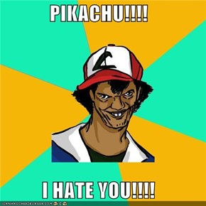 PIKACHU!!!!  I HATE YOU!!!!