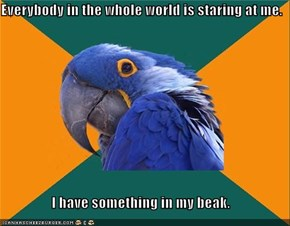 Everybody in the whole world is staring at me.  I have something in my beak.