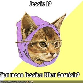 Jessie J?  You mean Jessica Ellen Cornish?
