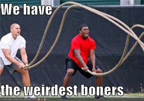 We have  the weirdest boners