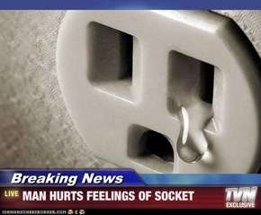 Breaking News - MAN HURTS FEELINGS OF SOCKET