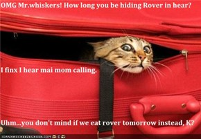 OMG Mr.whiskers! How long you be hiding Rover in hear? I finx I hear mai mom calling. Uhm...you don't mind if we eat rover tomorrow instead, K?