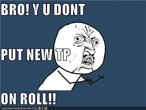 BRO! Y U DONT  PUT NEW TP  ON ROLL!!