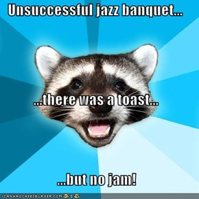 Unsuccessful jazz banquet... ...there was a toast... ...but no jam!