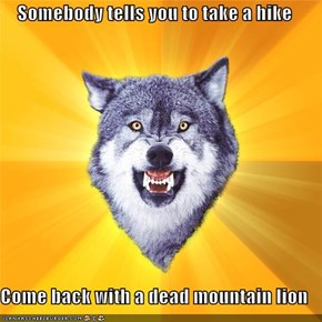 Somebody tells you to take a hike  Come back with a dead mountain lion