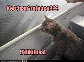 Ketch an' release???      R'dikiluss!