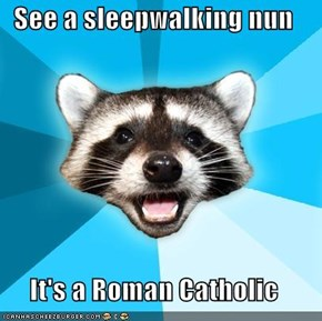 See a sleepwalking nun  It's a Roman Catholic