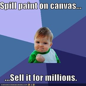 Spill paint on canvas...  ...Sell it for millions.