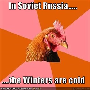 In Soviet Russia.....  ....the Winters are cold