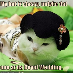 My hat iz classy, unlyke dat  one at da Royal Wedding.
