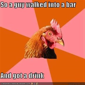 So a guy walked into a bar  And got a drink