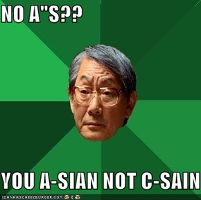 "NO A""S??  YOU A-SIAN NOT C-SAIN"