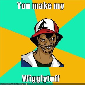 You make my  Wigglytuff