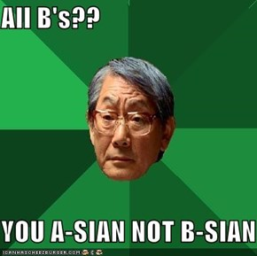 All B's??  YOU A-SIAN NOT B-SIAN