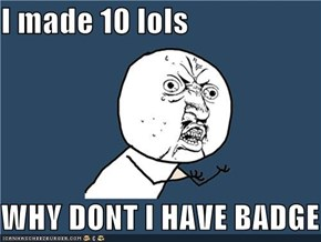 I made 10 lols  WHY DONT I HAVE BADGE