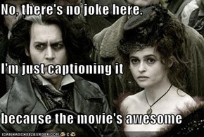 No, there's no joke here. I'm just captioning it because the movie's awesome