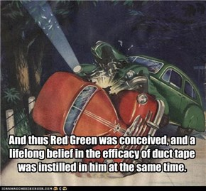 And thus Red Green was conceived, and a lifelong belief in the efficacy of duct tape was instilled in him at the same time.