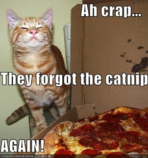 Ah crap... They forgot the catnip AGAIN!